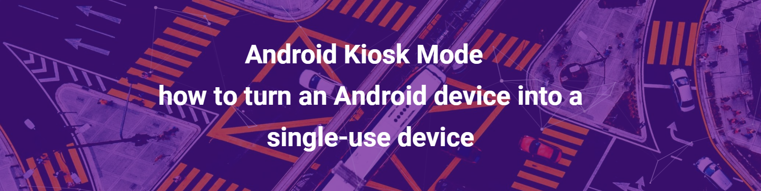 Android Kiosk Mode – how to turn an Android device into a single-use device